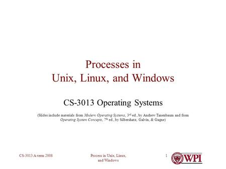Process in Unix, Linux, and Windows CS-3013 A-term 20081 Processes in Unix, Linux, and Windows CS-3013 Operating Systems (Slides include materials from.