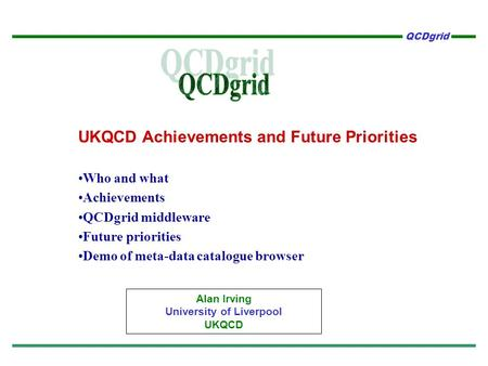 QCDgrid UKQCD Achievements and Future Priorities Who and what Achievements QCDgrid middleware Future priorities Demo of meta-data catalogue browser Alan.