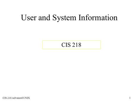 CIS 218 Advanced UNIX 1 User and System Information CIS 218.