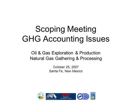 Scoping Meeting GHG Accounting Issues Oil & Gas Exploration & Production Natural Gas Gathering & Processing October 25, 2007 Santa Fe, New Mexico.