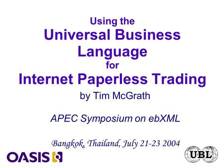 Using the Universal Business Language for Internet Paperless Trading by Tim McGrath APEC Symposium on ebXML Bangkok, Thailand, July 21-23 2004.