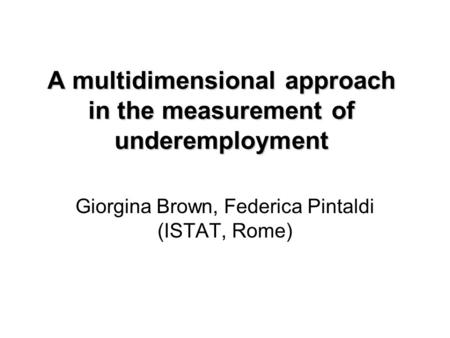 A multidimensional approach in the measurement of underemployment Giorgina Brown, Federica Pintaldi (ISTAT, Rome)