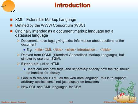 ©Silberschatz, Korth and Sudarshan10.1Database System ConceptsIntroduction XML: Extensible Markup Language Defined by the WWW Consortium (W3C) Originally.