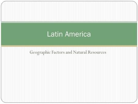 Geographic Factors and Natural Resources Latin America.