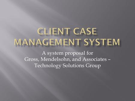 A system proposal for Gross, Mendelsohn, and Associates – Technology Solutions Group.