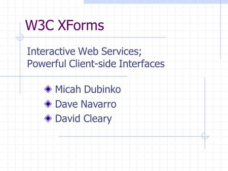 W3C XForms Interactive Web Services; Powerful Client-side Interfaces Micah Dubinko Dave Navarro David Cleary.