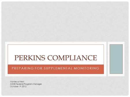 PREPARING FOR SUPPLEMENTAL MONITORING PERKINS COMPLIANCE Monieca West ADHE Federal Program Manager October 19, 2012.