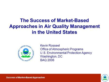 Success of Market-Based Approaches The Success of Market-Based Approaches in Air Quality Management in the United States Kevin Rosseel Office of Atmospheric.