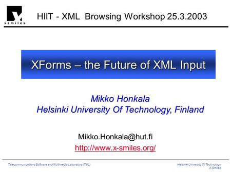 Helsinki University Of Technology X-Smiles Telecommunications Software and Multimedia Laboratory (TML) XForms – the Future of XML Input