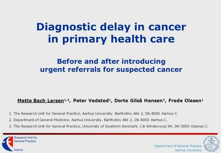 Department of General Practice Aarhus University Diagnostic delay in cancer in primary health care Before and after introducing urgent referrals for suspected.