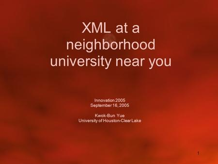 1 XML at a neighborhood university near you Innovation 2005 September 16, 2005 Kwok-Bun Yue University of Houston-Clear Lake.