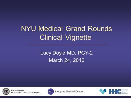 NYU Medical Grand Rounds Clinical Vignette Lucy Doyle MD, PGY-2 March 24, 2010 U NITED S TATES D EPARTMENT OF V ETERANS A FFAIRS.