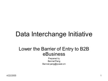 4/22/20031 Data Interchange Initiative Lower the Barrier of Entry to B2B eBusiness Prepared by Bennet Pang