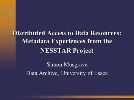 Distributed Access to Data Resources: Metadata Experiences from the NESSTAR Project Simon Musgrave Data Archive, University of Essex.