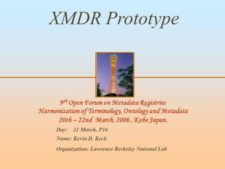 9 th Open Forum on Metadata Registries Harmonization of Terminology, Ontology and Metadata 20th – 22nd March, 2006, Kobe Japan. XMDR Prototype Day: 21.