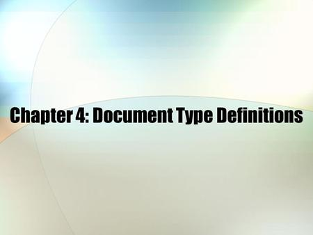 Chapter 4: Document Type Definitions. Chapter 4 Objectives Learn to create DTDs Validate an XML document against a DTD Use DTDs to create XML documents.