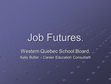 Job Futures. Western Quebec School Board. Kelly Butler – Career Education Consultant.