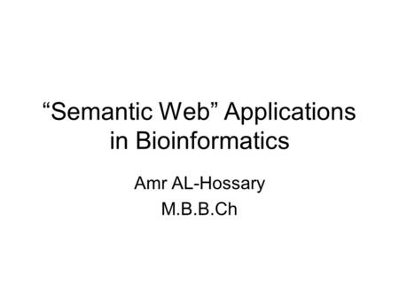 """Semantic Web"" Applications in Bioinformatics Amr AL-Hossary M.B.B.Ch."