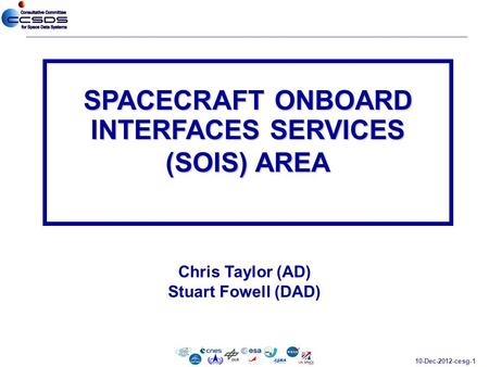 10-Dec-2012-cesg-1 Chris Taylor (AD) Stuart Fowell (DAD) SPACECRAFT ONBOARD INTERFACES SERVICES (SOIS) AREA.