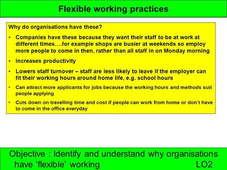 Objective : Identify and understand why organisations have 'flexible' working LO2 Flexible working practices Why do organisations have these? Companies.