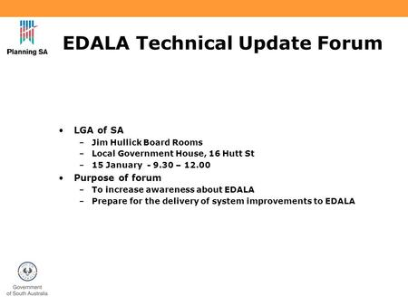 EDALA Technical Update Forum LGA of SA –Jim Hullick Board Rooms –Local Government House, 16 Hutt St –15 January - 9.30 – 12.00 Purpose of forum –To increase.
