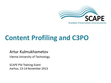 Artur Kulmukhametov Vienna University of Technology SCAPE PW Training Event Aarhus, 13-14 November 2013 Content Profiling and C3PO.