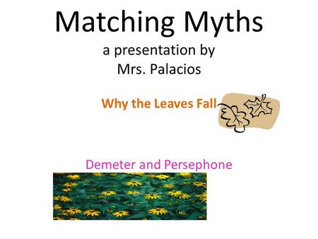 Matching Myths a presentation by Mrs. Palacios Why the Leaves Fall Demeter and Persephone.