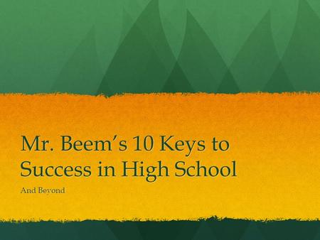 Mr. Beem's 10 Keys to Success in High School And Beyond.