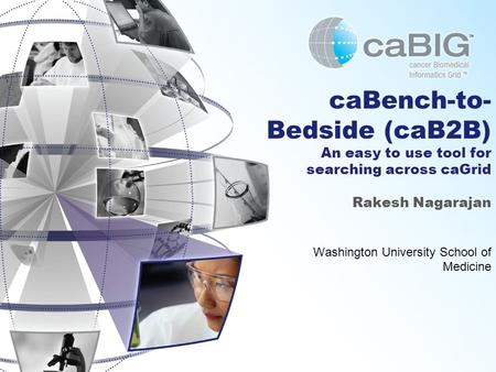 CaBench-to- Bedside (caB2B) An easy to use tool for searching across caGrid Rakesh Nagarajan Washington University School of Medicine.