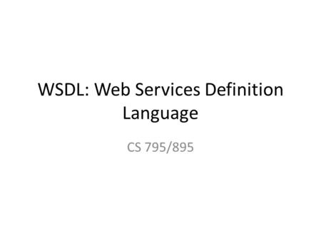WSDL: Web Services Definition Language CS 795/895.