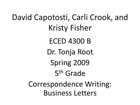 David Capotosti, Carli Crook, and Kristy Fisher ECED 4300 B Dr. Tonja Root Spring 2009 5 th Grade Correspondence Writing: Business Letters.