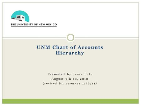 UNM Chart of Accounts Hierarchy Presented by Laura Putz August 9 & 10, 2010 (revised for reserves 11/8/11)
