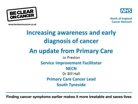 Increasing awareness and early diagnosis of cancer An update from Primary Care Jo Preston Service Improvement Facilitator NECN Dr Bill Hall Primary Care.