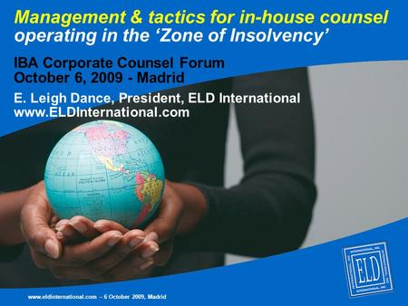 Management & tactics for in-house counsel operating in the 'Zone of Insolvency' IBA Corporate Counsel Forum October 6, 2009 - Madrid E. Leigh Dance, President,