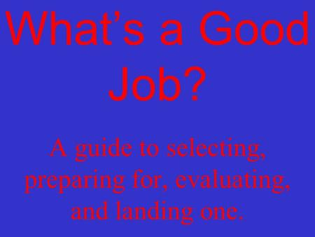 What's a Good Job? A guide to selecting, preparing for, evaluating, and landing one.