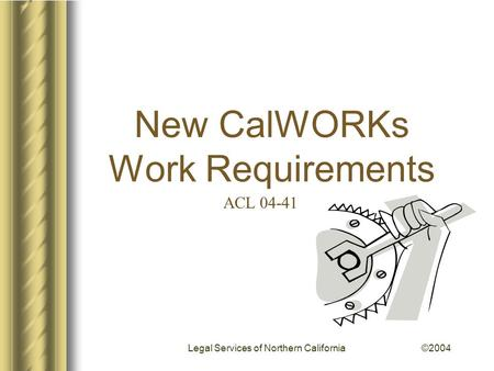 New CalWORKs Work Requirements Legal Services of Northern California ©2004 ACL 04-41.