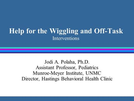 Help for the Wiggling and Off-Task Interventions Jodi A. Polaha, Ph.D. Assistant Professor, Pediatrics Munroe-Meyer Institute, UNMC Director, Hastings.
