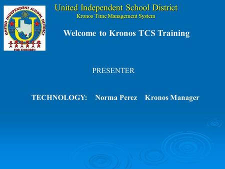 United Independent School District Kronos Time Management System PRESENTER TECHNOLOGY:Norma Perez Kronos Manager Welcome to Kronos TCS Training.