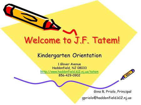 Welcome to J.F. Tatem! Kindergarten Orientation 1 Glover Avenue Haddonfield, NJ 08033  856-429-0902 Gino R. Priolo,