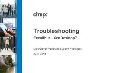 April, 2013 Troubleshooting Excalibur – XenDesktop7 Mick Glover Worldwide Support Readiness.