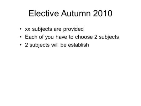 Elective Autumn 2010 xx subjects are provided Each of you have to choose 2 subjects 2 subjects will be establish.