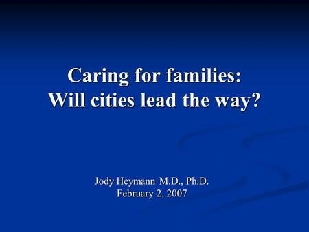 Caring for families: Will cities lead the way? Jody Heymann M.D., Ph.D. February 2, 2007.