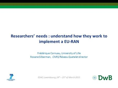 Researchers' needs : understand how they work to implement a EU-RAN Frédérique Cornuau, University of Lille Roxane Silberman, CNRS/Réseau Quetelet director.