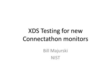 XDS Testing for new Connectathon monitors Bill Majurski NIST.
