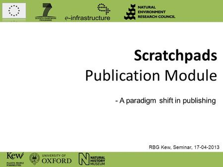 Scratchpads Publication Module - A paradigm shift in publishing RBG Kew, Seminar, 17-04-2013.