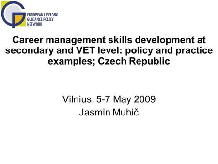 Career management skills development at secondary and VET level: policy and practice examples; Czech Republic Vilnius, 5-7 May 2009 Jasmin Muhič.