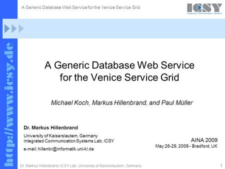 1 Dr. Markus Hillenbrand, ICSY Lab, University of Kaiserslautern, Germany A Generic Database Web Service for the Venice Service Grid Michael Koch, Markus.