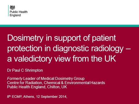 Dosimetry in support of patient protection in diagnostic radiology – a valedictory view from the UK 8 th ECMP, Athens, 12 September 2014, Dr Paul C Shrimpton.