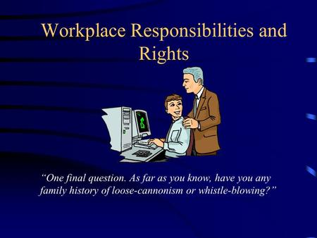 "Workplace Responsibilities and Rights ""One final question. As far as you know, have you any family history of loose-cannonism or whistle-blowing?"""