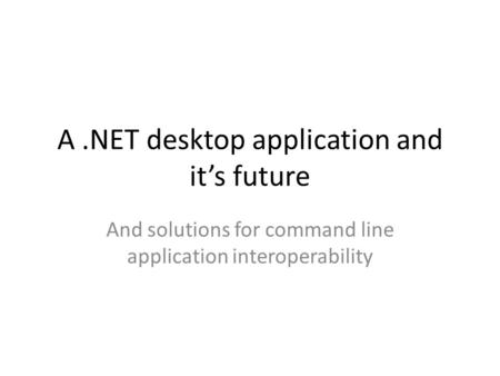 A.NET desktop application and it's future And solutions for command line application interoperability.